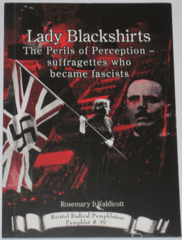 Lady Blackshirts - The Perils of Perception, Suffragettes who became Fascists, by Rosemary L. Caldic